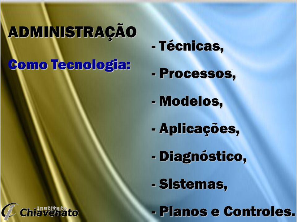 - Técnicas, - Processos, - Modelos, - Aplicações, - Diagnóstico, - Sistemas, - Planos e Controles. ADMINISTRAÇÃO Como Tecnologia: