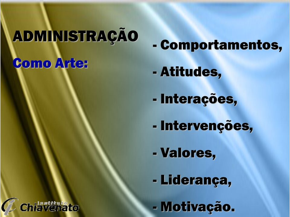 - Comportamentos, - Atitudes, - Interações, - Intervenções, - Valores, - Liderança, - Motivação. ADMINISTRAÇÃO Como Arte: