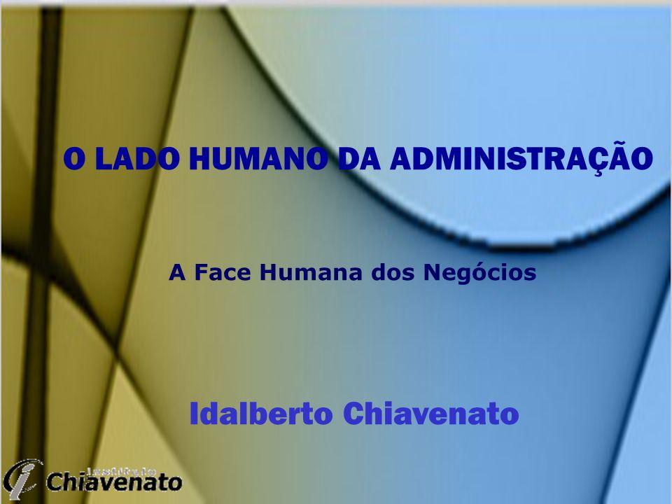 O LADO HUMANO DA ADMINISTRAÇÃO A Face Humana dos Negócios Idalberto Chiavenato