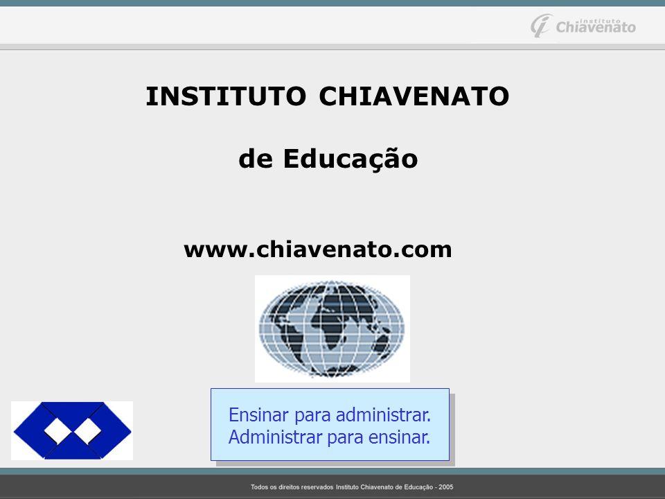 INSTITUTO CHIAVENATO de Educação www.chiavenato.com Ensinar para administrar. Administrar para ensinar.