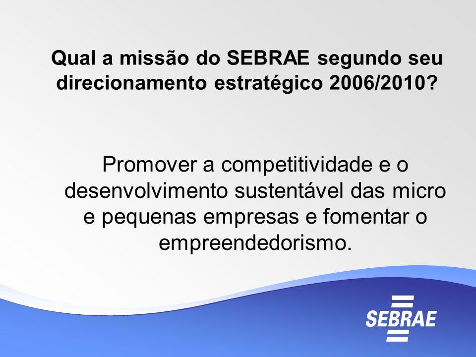 Qual a missão do SEBRAE segundo seu direcionamento estratégico 2006/2010? Promover a competitividade e o desenvolvimento sustentável das micro e peque