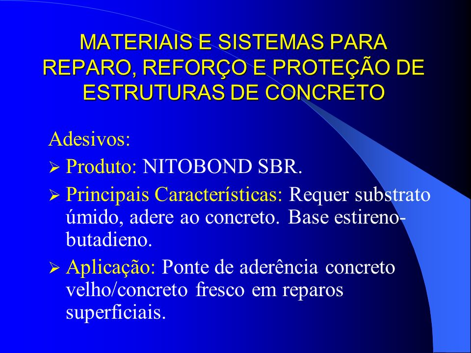 MATERIAIS E SISTEMAS PARA REPARO, REFORÇO E PROTEÇÃO DE ESTRUTURAS DE CONCRETO Adesivos: Produto: NITOBOND SBR. Principais Características: Requer sub