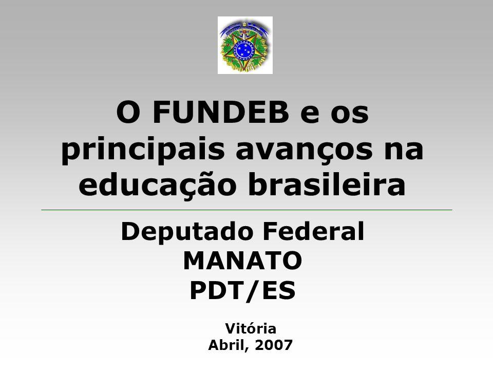 O FUNDEB e os principais avanços na educação brasileira Deputado Federal MANATO - PDT/ES Informações gerais sobre o FUNDEB: Distribui recursos entre os entes federados proporcionalmente ao número de matrículas na educação básica pública presencial: Ùeducação infantil: 0 a 5 anos; Ùcreche:0 a 3 anos; Ùpré-escola: 4 a 5 anos; Ùensino fundamental: 6 a 14 anos; Ùanos iniciais: 6 a 10 anos; Ùanos finais: 11 a 14 anos; Ùensino médio: 15 a 17 anos; Ùeducação de jovens e adultos (fundamental ou médio fora da idade regular); Ùeducação especial (portadores de necessidades especiais); Ùeducação indígena e quilombola.