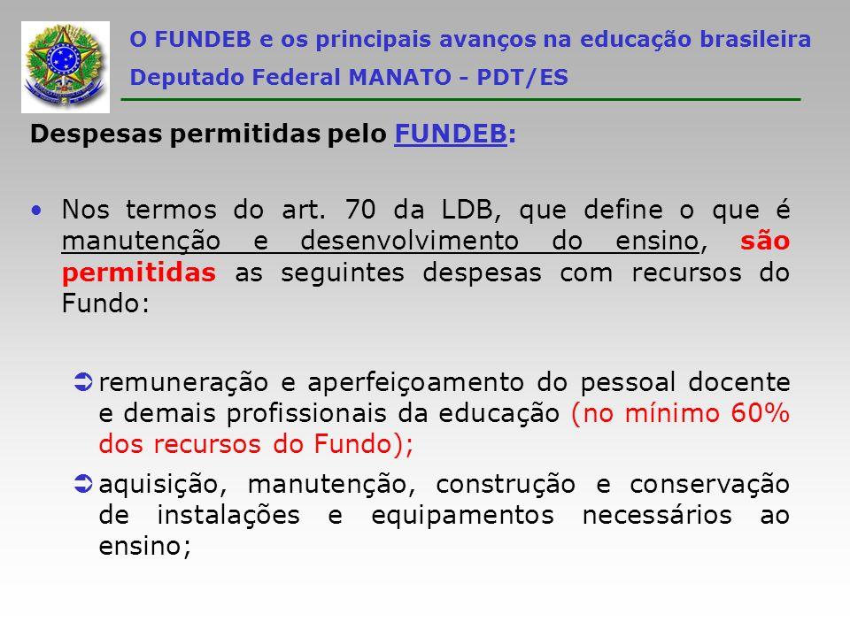 O FUNDEB e os principais avanços na educação brasileira Deputado Federal MANATO - PDT/ES Despesas permitidas pelo FUNDEB: Nos termos do art. 70 da LDB