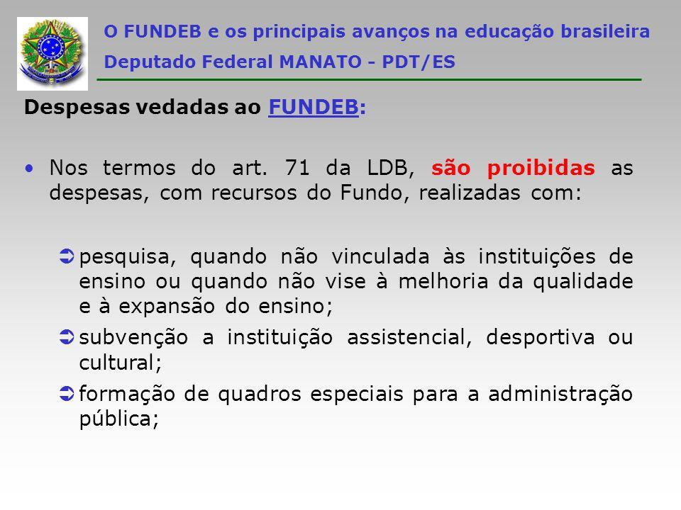 O FUNDEB e os principais avanços na educação brasileira Deputado Federal MANATO - PDT/ES Despesas vedadas ao FUNDEB: Nos termos do art. 71 da LDB, são