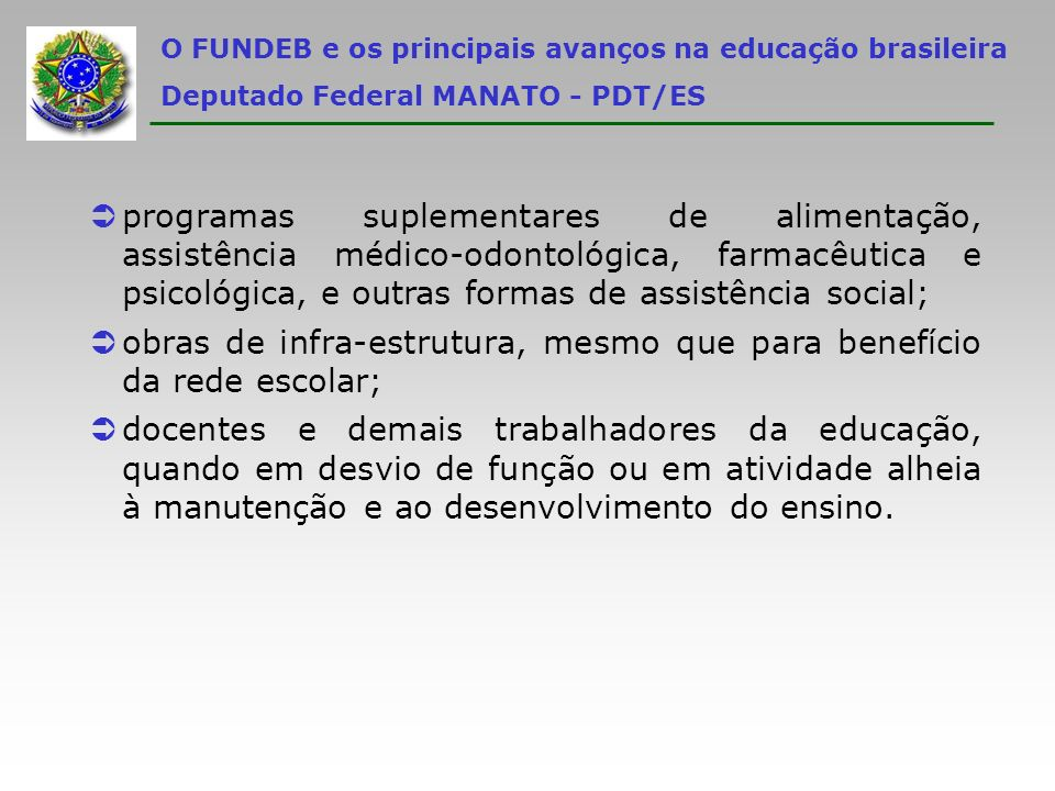 O FUNDEB e os principais avanços na educação brasileira Deputado Federal MANATO - PDT/ES Üprogramas suplementares de alimentação, assistência médico-o
