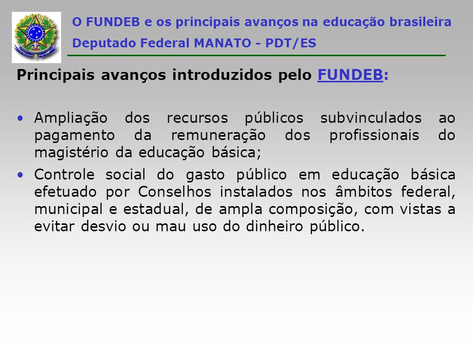 O FUNDEB e os principais avanços na educação brasileira Deputado Federal MANATO - PDT/ES Principais avanços introduzidos pelo FUNDEB: Ampliação dos re