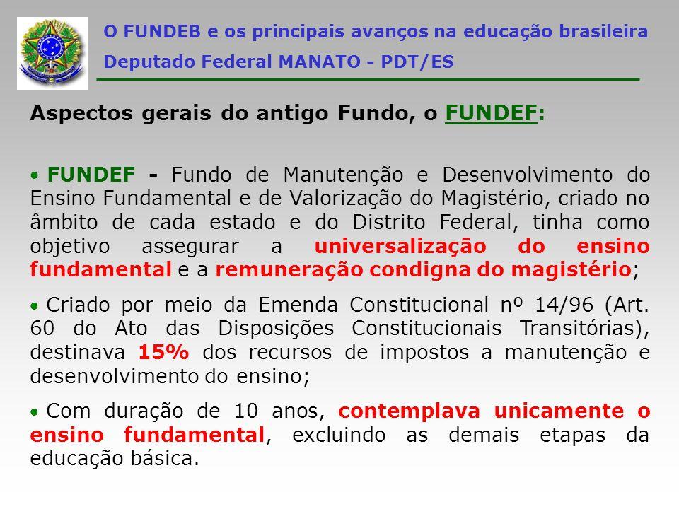 Resultados positivos e negativos do FUNDEF: Em 2006, ao final dos 10 anos de duração do FUNDEF, o ensino fundamental brasileiro encontra-se praticamente universalizado, atendendo a aproximadamente 97% da demanda regular, que é de cerca de 34 milhões de alunos; De outra parte, como o FUNDEF não contemplava a educação infantil e o ensino médio, apenas 11% das 13 milhões de crianças 0 a 3 anos de idade encontram- se matriculadas em creches (menos de 1 milhão e meio de crianças) e há, ainda, 30% dos mais de 10 milhões de jovens entre 14 e 17 anos fora da escola (o que soma mais de 3 milhões de jovens).
