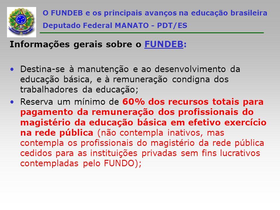 O FUNDEB e os principais avanços na educação brasileira Deputado Federal MANATO - PDT/ES Informações gerais sobre o FUNDEB: Contempla 3 tipos de instituições privadas de ensino filantrópicas, confessionais ou comunitárias sem fins lucrativos: ÙCreches; ÙPré-escolas (pelo prazo de 4 anos); ÙEscolas ou entidades atuantes exclusivamente em educação especial.