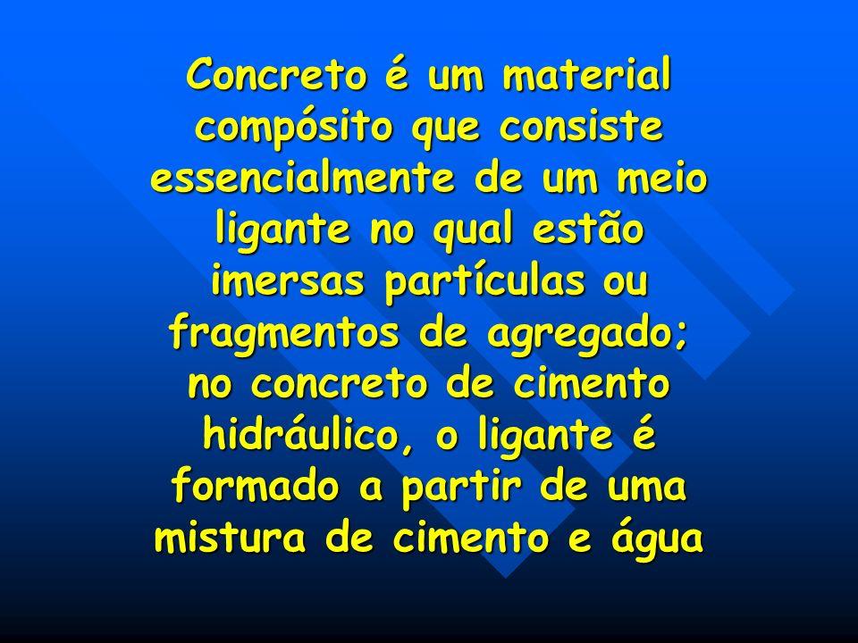 Concreto é um material compósito que consiste essencialmente de um meio ligante no qual estão imersas partículas ou fragmentos de agregado; no concret