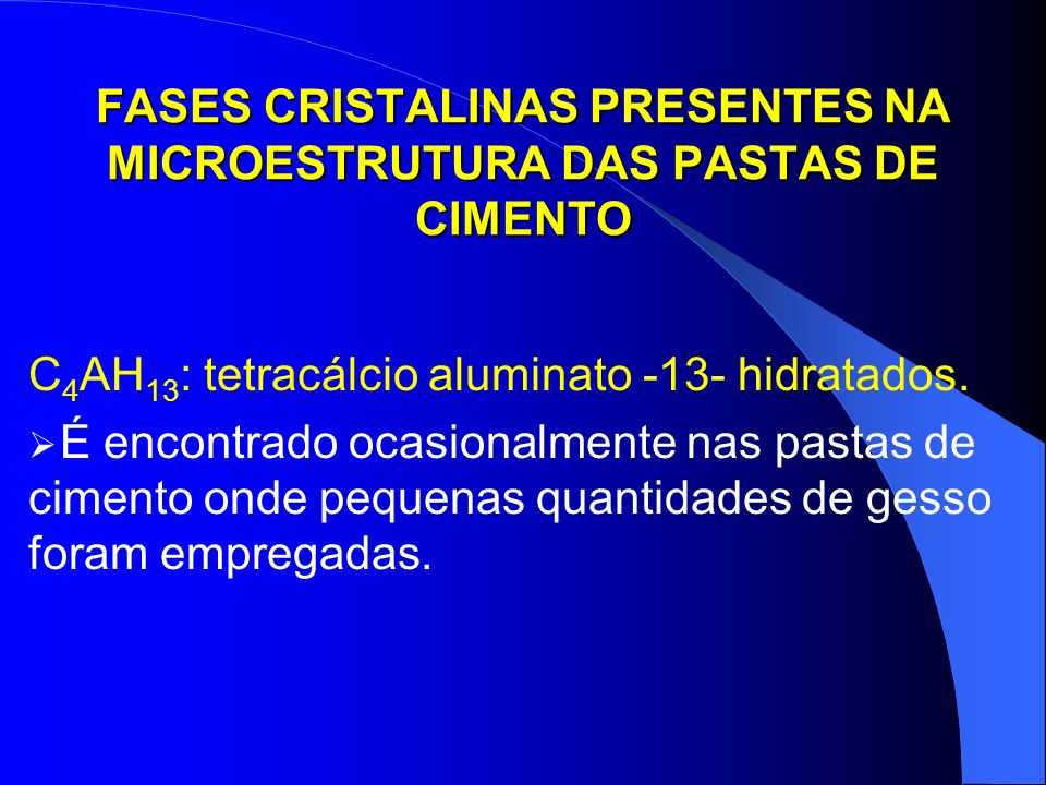 FASES CRISTALINAS PRESENTES NA MICROESTRUTURA DAS PASTAS DE CIMENTO C 4 AH 13 : tetracálcio aluminato -13- hidratados. É encontrado ocasionalmente nas