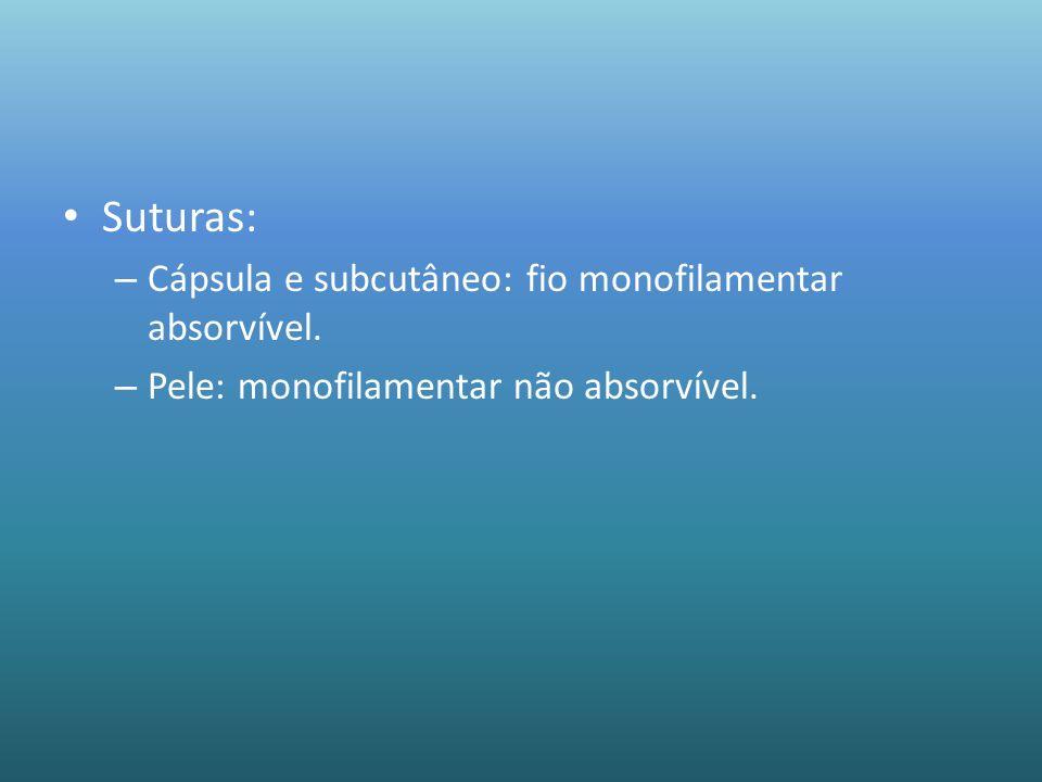 Suturas: – Cápsula e subcutâneo: fio monofilamentar absorvível. – Pele: monofilamentar não absorvível.