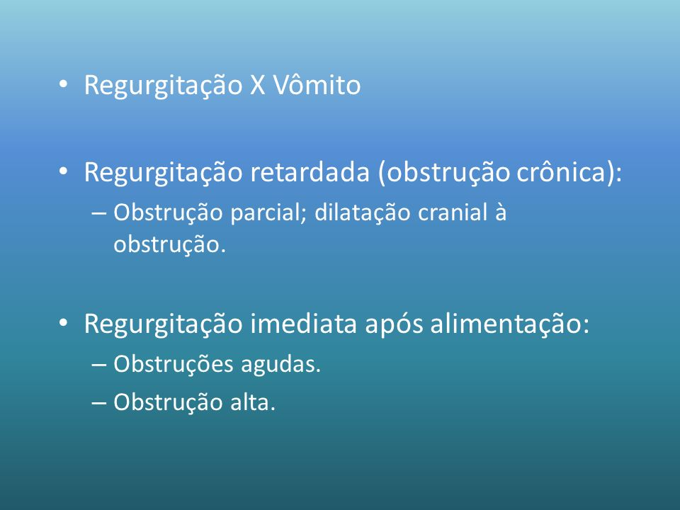 Regurgitação X Vômito Regurgitação retardada (obstrução crônica): – Obstrução parcial; dilatação cranial à obstrução. Regurgitação imediata após alime