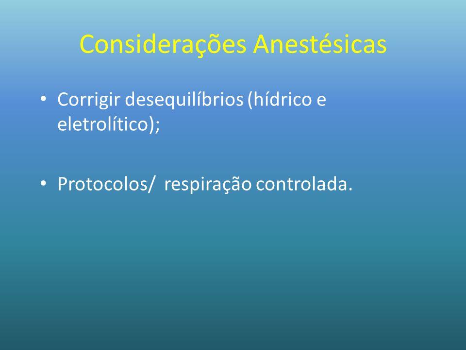Considerações Anestésicas Corrigir desequilíbrios (hídrico e eletrolítico); Protocolos/ respiração controlada.
