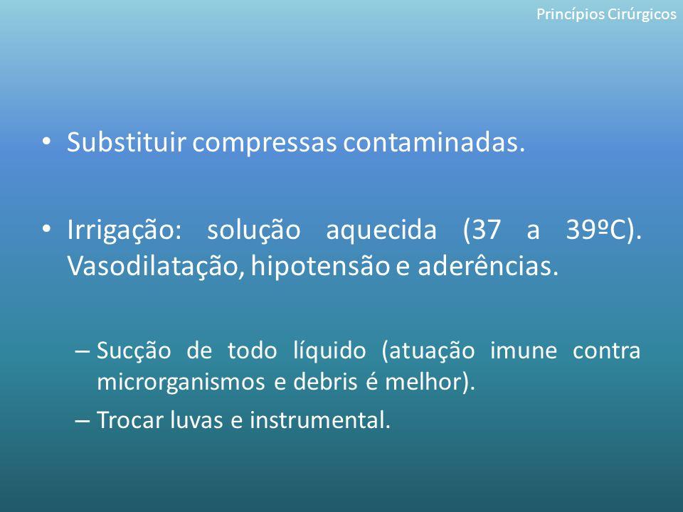 Substituir compressas contaminadas. Irrigação: solução aquecida (37 a 39ºC). Vasodilatação, hipotensão e aderências. – Sucção de todo líquido (atuação
