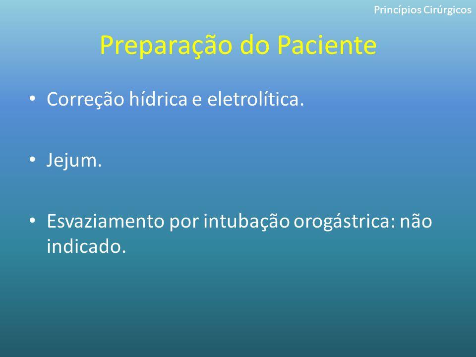 Preparação do Paciente Correção hídrica e eletrolítica. Jejum. Esvaziamento por intubação orogástrica: não indicado. Princípios Cirúrgicos