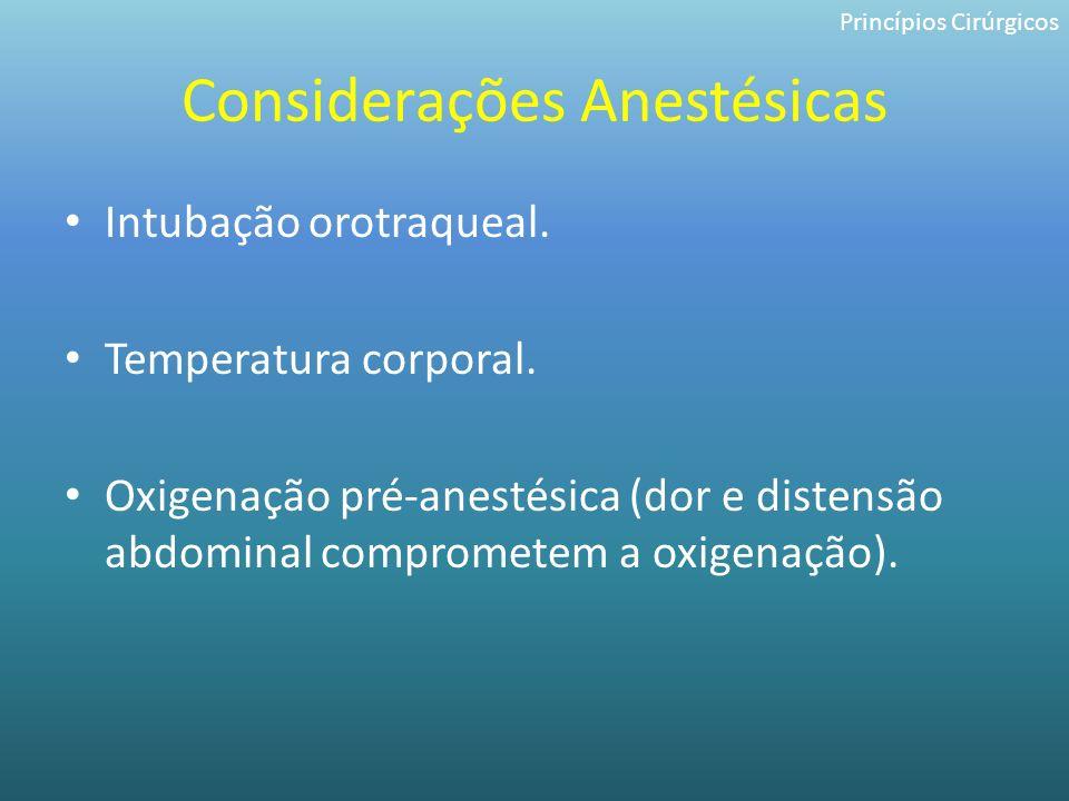 Considerações Anestésicas Intubação orotraqueal. Temperatura corporal. Oxigenação pré-anestésica (dor e distensão abdominal comprometem a oxigenação).