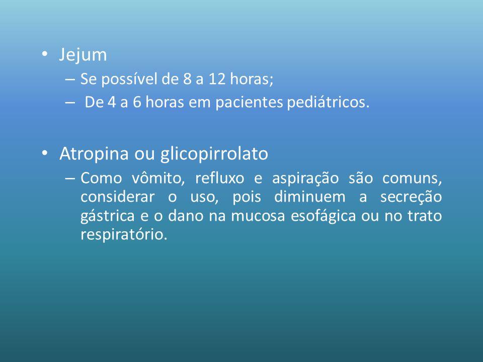 Jejum – Se possível de 8 a 12 horas; – De 4 a 6 horas em pacientes pediátricos. Atropina ou glicopirrolato – Como vômito, refluxo e aspiração são comu