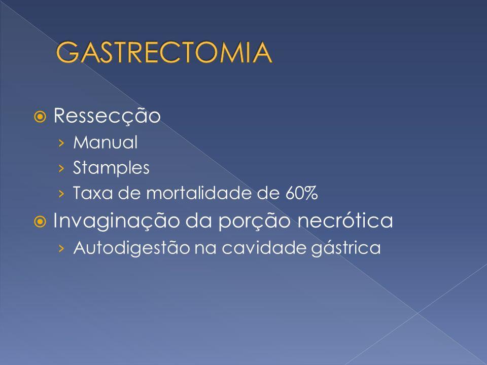Ressecção Manual Stamples Taxa de mortalidade de 60% Invaginação da porção necrótica Autodigestão na cavidade gástrica
