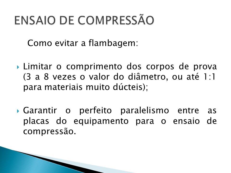 Como evitar a flambagem: Limitar o comprimento dos corpos de prova (3 a 8 vezes o valor do diâmetro, ou até 1:1 para materiais muito dúcteis); Garantir o perfeito paralelismo entre as placas do equipamento para o ensaio de compressão.