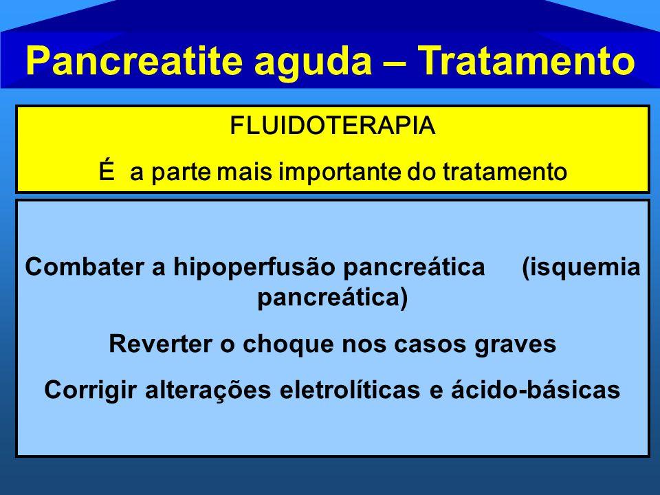 Pancreatite aguda – Tratamento FLUIDOTERAPIA É a parte mais importante do tratamento Combater a hipoperfusão pancreática (isquemia pancreática) Revert