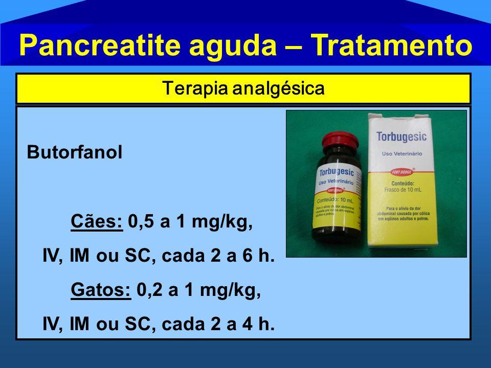 Pancreatite aguda – Tratamento Terapia analgésica Butorfanol Cães: 0,5 a 1 mg/kg, IV, IM ou SC, cada 2 a 6 h. Gatos: 0,2 a 1 mg/kg, IV, IM ou SC, cada