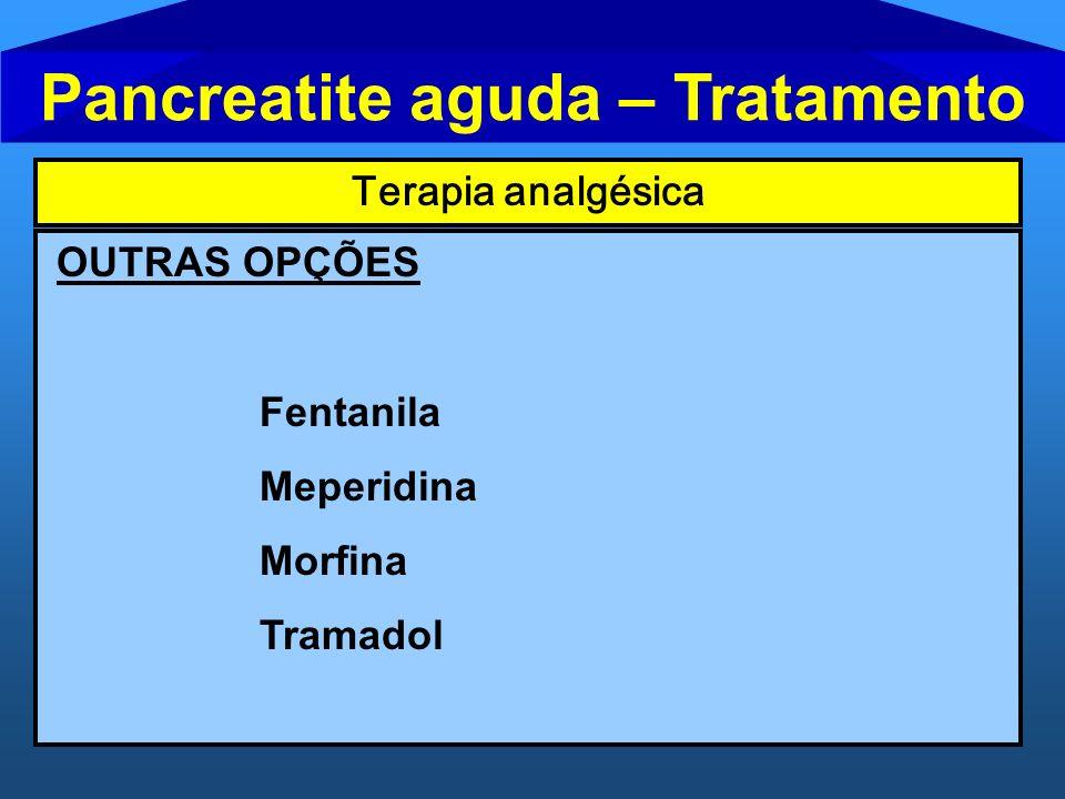 Pancreatite aguda – Tratamento Terapia analgésica OUTRAS OPÇÕES Fentanila Meperidina Morfina Tramadol