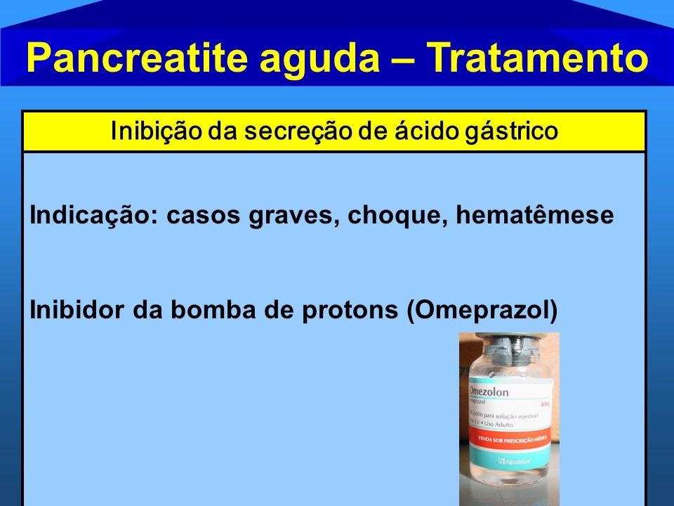Pancreatite aguda – Tratamento Inibição da secreção de ácido gástrico Indicação: casos graves, choque, hematêmese Inibidor da bomba de protons (Omepra