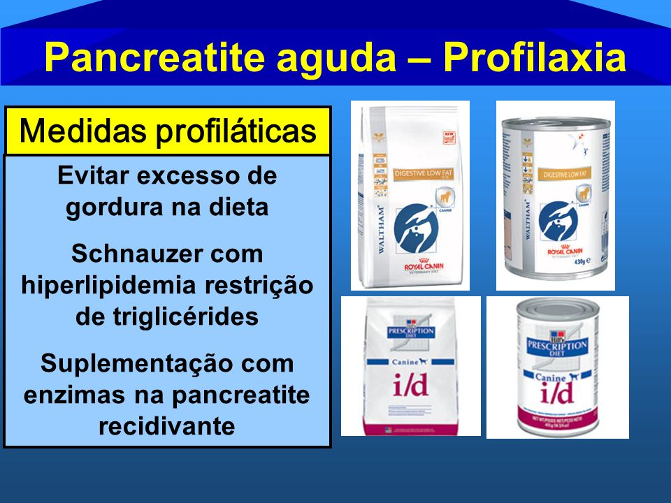 Pancreatite aguda – Profilaxia Medidas profiláticas Evitar excesso de gordura na dieta Schnauzer com hiperlipidemia restrição de triglicérides Supleme