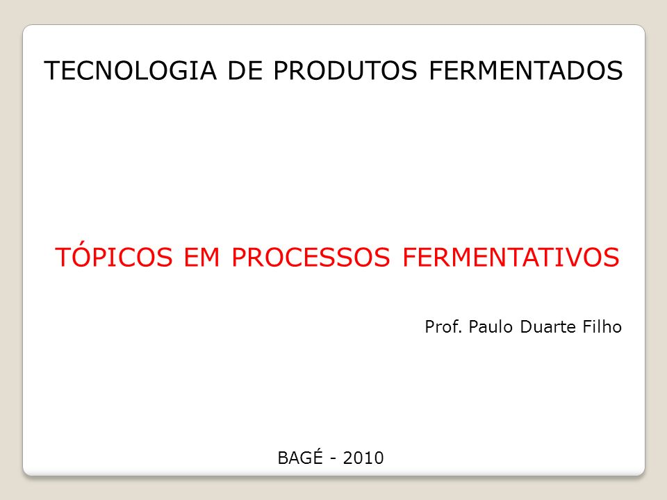 TECNOLOGIA DE PRODUTOS FERMENTADOS TÓPICOS EM PROCESSOS FERMENTATIVOS Prof. Paulo Duarte Filho BAGÉ - 2010
