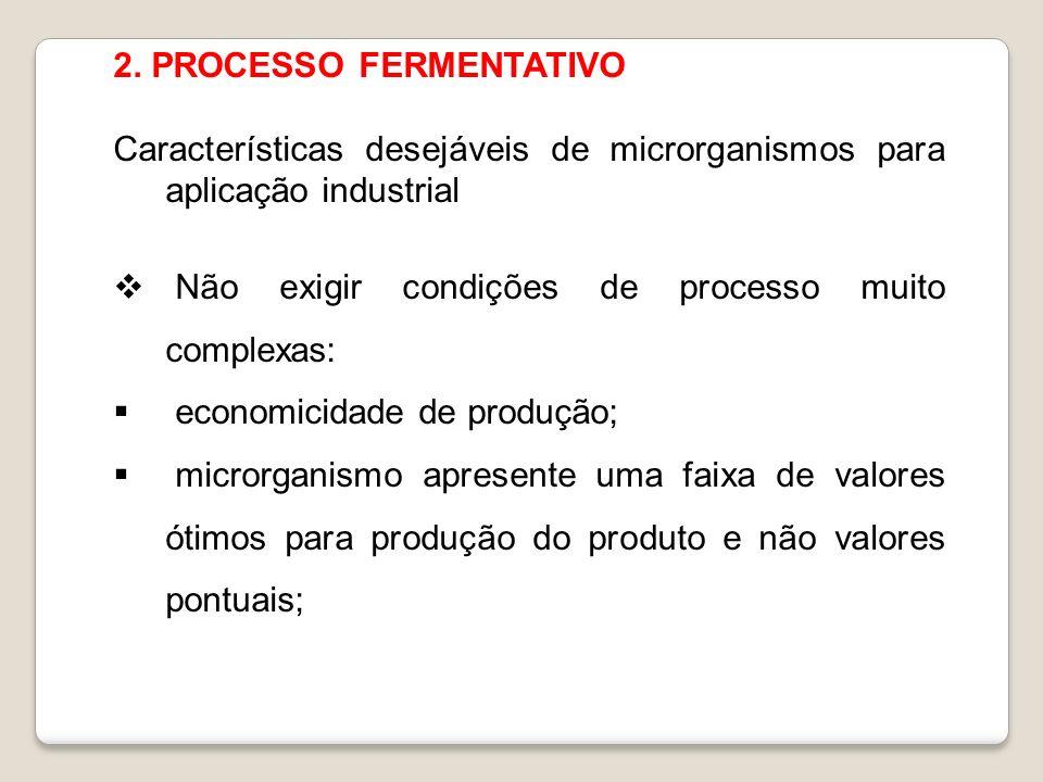 2. PROCESSO FERMENTATIVO Características desejáveis de microrganismos para aplicação industrial Não exigir condições de processo muito complexas: econ