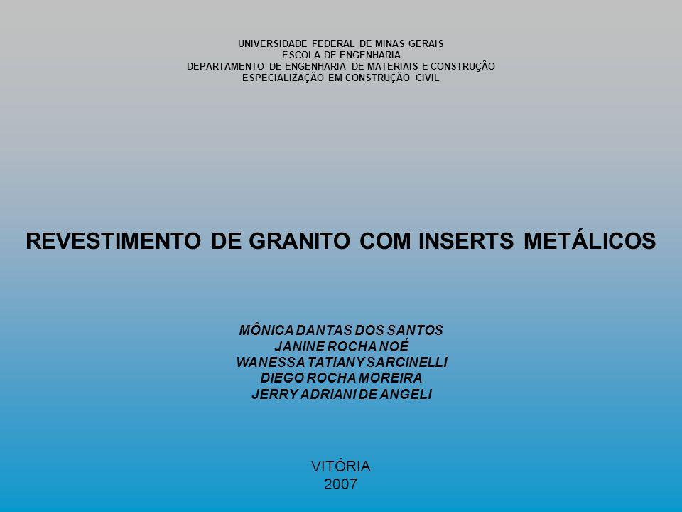 UNIVERSIDADE FEDERAL DE MINAS GERAIS ESCOLA DE ENGENHARIA DEPARTAMENTO DE ENGENHARIA DE MATERIAIS E CONSTRUÇÃO ESPECIALIZAÇÃO EM CONSTRUÇÃO CIVIL REVESTIMENTO DE GRANITO COM INSERTS METÁLICOS MÔNICA DANTAS DOS SANTOS JANINE ROCHA NOÉ WANESSA TATIANY SARCINELLI DIEGO ROCHA MOREIRA JERRY ADRIANI DE ANGELI VITÓRIA 2007