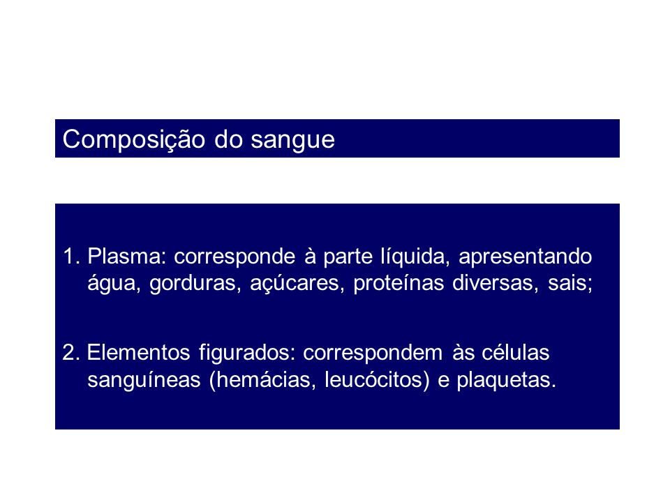 Composição do sangue 1.Plasma: corresponde à parte líquida, apresentando água, gorduras, açúcares, proteínas diversas, sais; 2. Elementos figurados: c