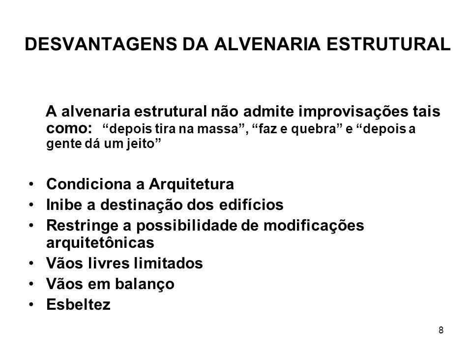 8 DESVANTAGENS DA ALVENARIA ESTRUTURAL A alvenaria estrutural não admite improvisações tais como: depois tira na massa, faz e quebra e depois a gente