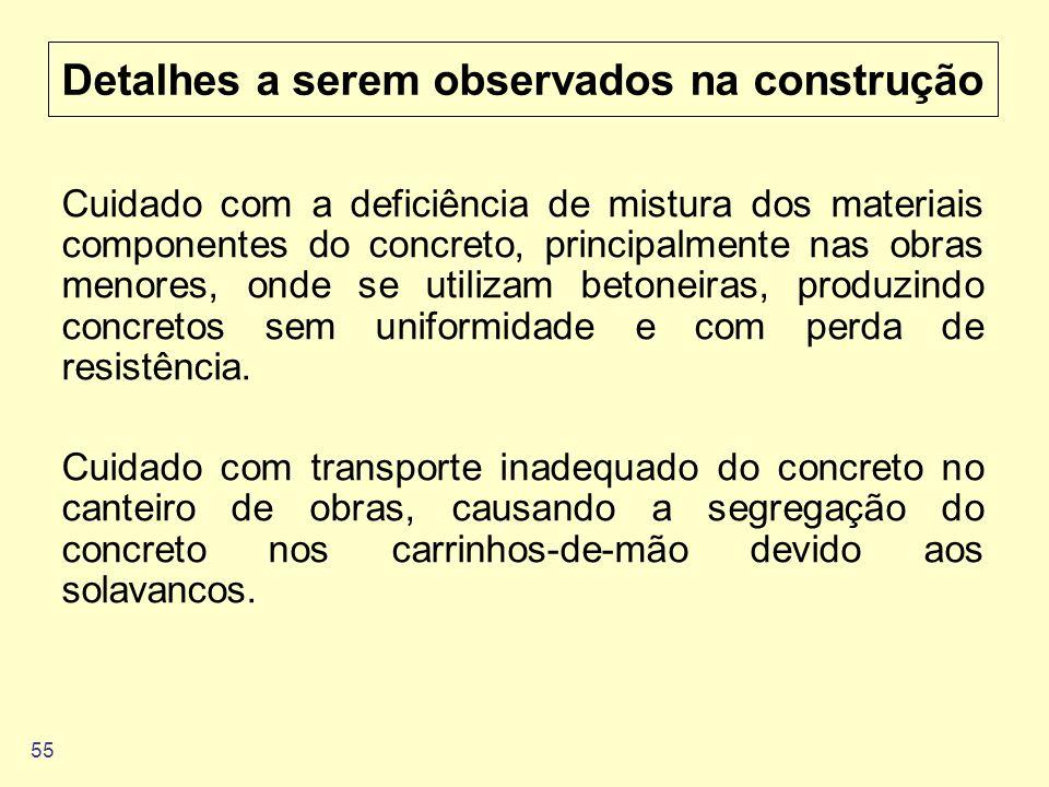 55 Detalhes a serem observados na construção Cuidado com a deficiência de mistura dos materiais componentes do concreto, principalmente nas obras meno