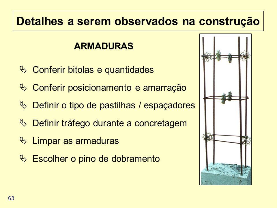 63 Detalhes a serem observados na construção ARMADURAS Conferir bitolas e quantidades Conferir posicionamento e amarração Definir o tipo de pastilhas