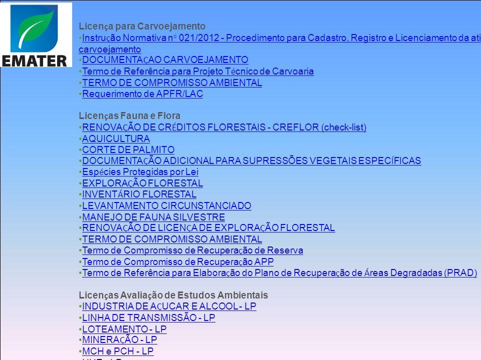 Licen ç a para Carvoejamento Instru ç ão Normativa n° 021/2012 - Procedimento para Cadastro, Registro e Licenciamento da atividade de carvoejamento Instru ç ão Normativa n° 021/2012 - Procedimento para Cadastro, Registro e Licenciamento da atividade de carvoejamento DOCUMENTA Ç AO CARVOEJAMENTO DOCUMENTA Ç AO CARVOEJAMENTO Termo de Referência para Projeto T é cnico de Carvoaria Termo de Referência para Projeto T é cnico de Carvoaria TERMO DE COMPROMISSO AMBIENTAL Requerimento de APFR/LAC Licen ç as Fauna e Flora RENOVA Ç ÃO DE CR É DITOS FLORESTAIS - CREFLOR (check-list) RENOVA Ç ÃO DE CR É DITOS FLORESTAIS - CREFLOR (check-list) AQUICULTURA CORTE DE PALMITO DOCUMENTA Ç ÃO ADICIONAL PARA SUPRESSÕES VEGETAIS ESPEC Í FICAS DOCUMENTA Ç ÃO ADICIONAL PARA SUPRESSÕES VEGETAIS ESPEC Í FICAS Esp é cies Protegidas por Lei Esp é cies Protegidas por Lei EXPLORA Ç ÃO FLORESTAL EXPLORA Ç ÃO FLORESTAL INVENT Á RIO FLORESTAL INVENT Á RIO FLORESTAL LEVANTAMENTO CIRCUNSTANCIADO MANEJO DE FAUNA SILVESTRE RENOVA Ç ÃO DE LICEN Ç A DE EXPLORA Ç ÃO FLORESTAL RENOVA Ç ÃO DE LICEN Ç A DE EXPLORA Ç ÃO FLORESTAL TERMO DE COMPROMISSO AMBIENTAL Termo de Compromisso de Recupera ç ão de Reserva Termo de Compromisso de Recupera ç ão de Reserva Termo de Compromisso de Recupera ç ão APP Termo de Compromisso de Recupera ç ão APP Termo de Referência para Elabora ç ão do Plano de Recupera ç ão de Á reas Degradadas (PRAD) Termo de Referência para Elabora ç ão do Plano de Recupera ç ão de Á reas Degradadas (PRAD) Licen ç as Avalia ç ão de Estudos Ambientais INDUSTRIA DE A Ç UCAR E ALCOOL - LP INDUSTRIA DE A Ç UCAR E ALCOOL - LP LINHA DE TRANSMISSÃO - LP LOTEAMENTO - LP MINERA Ç ÃO - LP MINERA Ç ÃO - LP MCH e PCH - LP UHE - LP