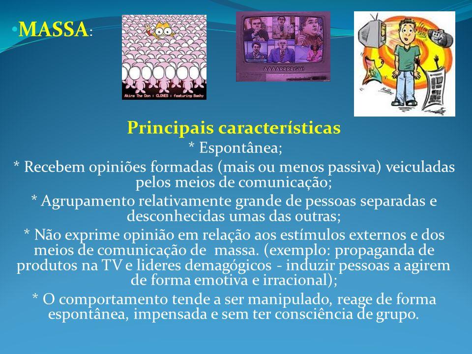 MASSA : Principais características * Espontânea; * Recebem opiniões formadas (mais ou menos passiva) veiculadas pelos meios de comunicação; * Agrupame