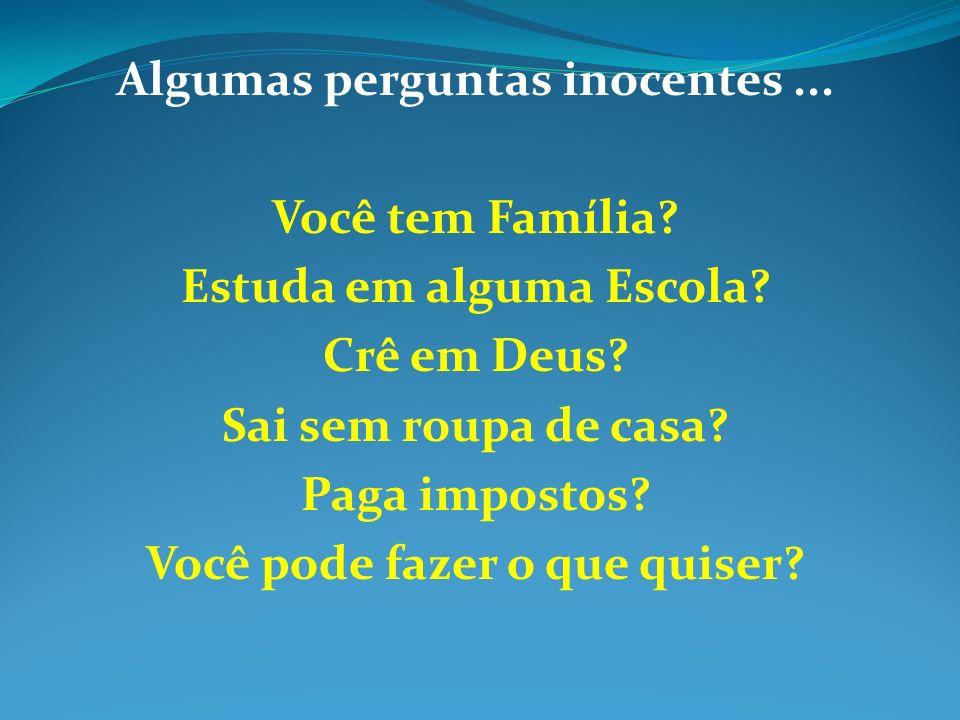 Algumas perguntas inocentes... Você tem Família? Estuda em alguma Escola? Crê em Deus? Sai sem roupa de casa? Paga impostos? Você pode fazer o que qui