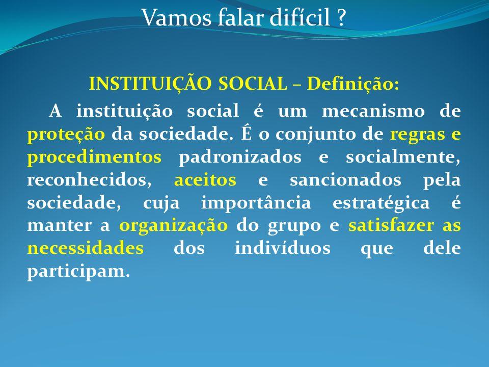 Vamos falar difícil ? INSTITUIÇÃO SOCIAL – Definição: A instituição social é um mecanismo de proteção da sociedade. É o conjunto de regras e procedime