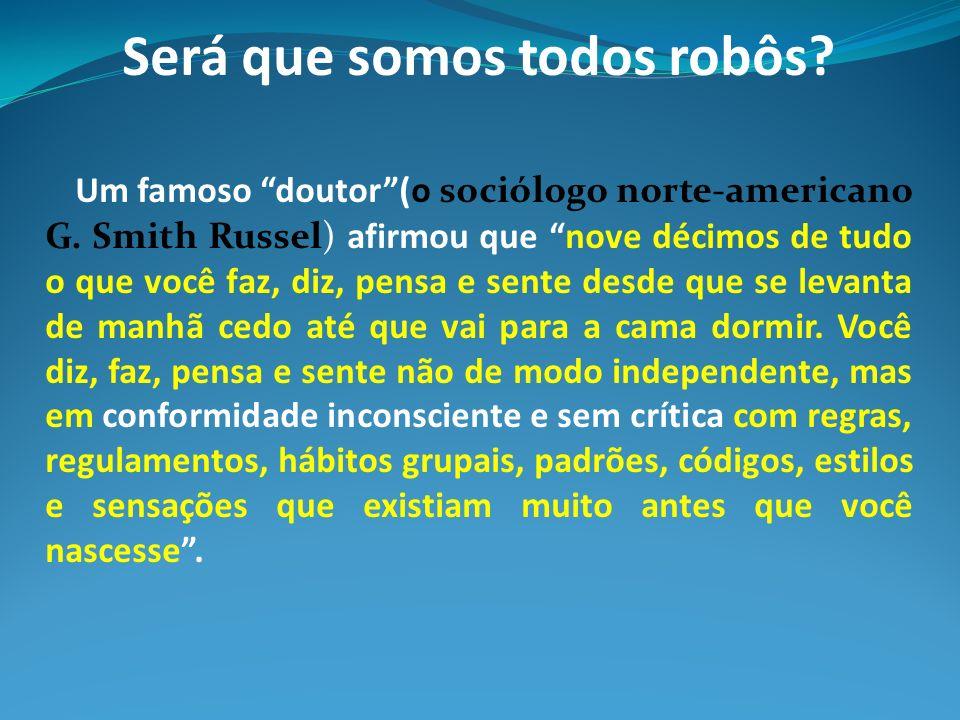 Será que somos todos robôs? Um famoso doutor(o sociólogo norte-americano G. Smith Russel) afirmou que nove décimos de tudo o que você faz, diz, pensa