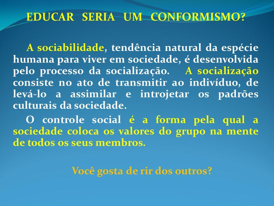 EDUCAR SERIA UM CONFORMISMO? A sociabilidade, tendência natural da espécie humana para viver em sociedade, é desenvolvida pelo processo da socializaçã