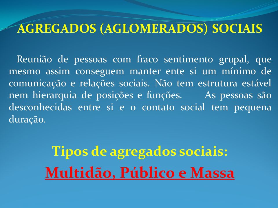 AGREGADOS (AGLOMERADOS) SOCIAIS Reunião de pessoas com fraco sentimento grupal, que mesmo assim conseguem manter ente si um mínimo de comunicação e re