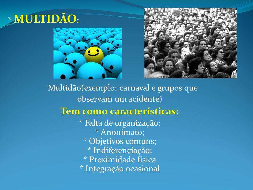 * MULTIDÃO : Multidão(exemplo: carnaval e grupos que observam um acidente) Tem como características: * Falta de organização; * Anonimato; * Objetivos