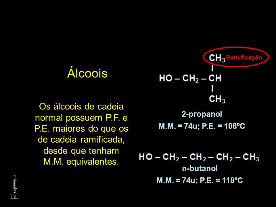 Álcoois Os álcoois de cadeia normal possuem P.F. e P.E. maiores do que os de cadeia ramificada, desde que tenham M.M. equivalentes. n-butanol M.M. = 7