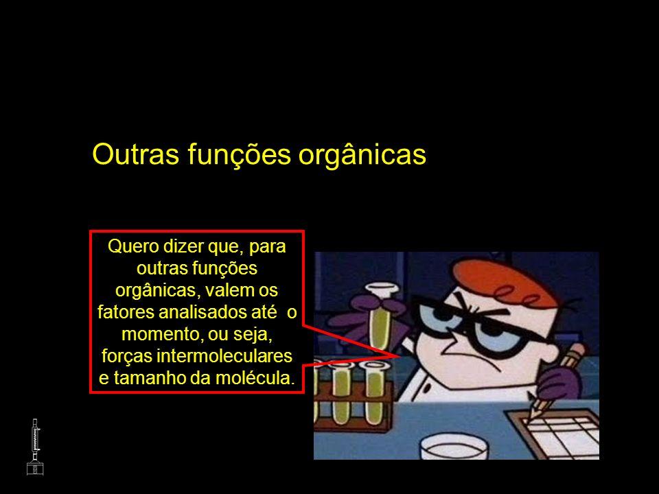 Outras funções orgânicas Quero dizer que, para outras funções orgânicas, valem os fatores analisados até o momento, ou seja, forças intermoleculares e
