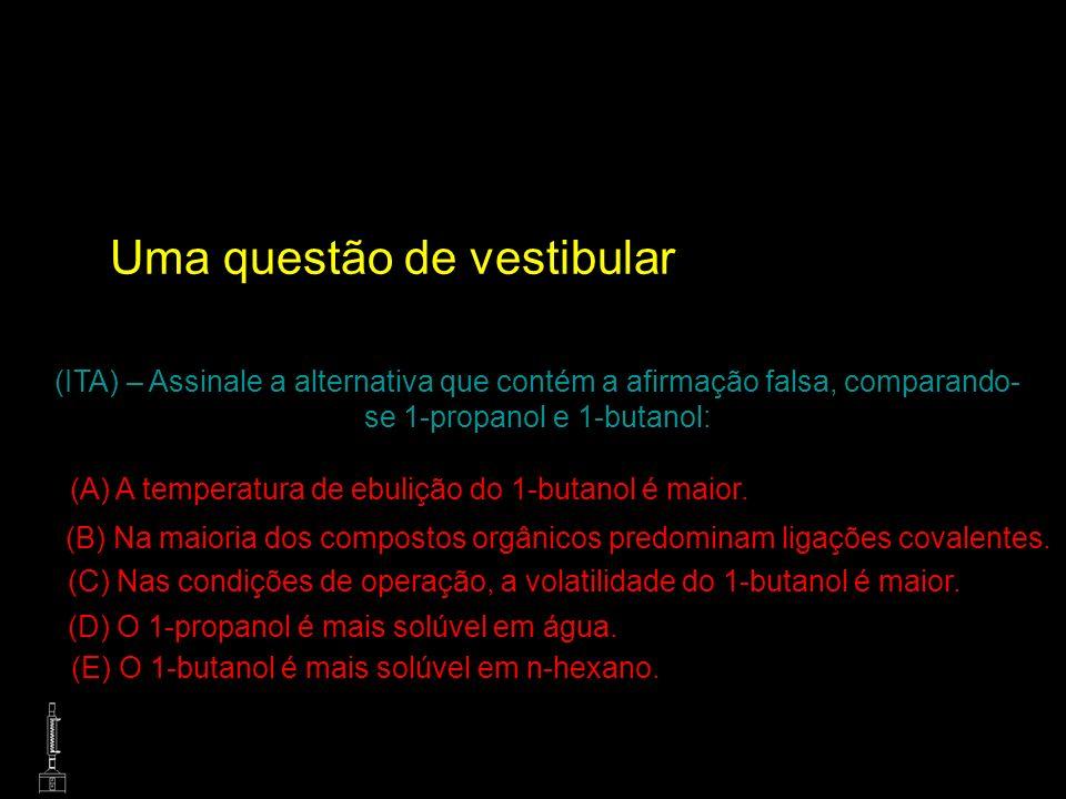 Uma questão de vestibular (ITA) – Assinale a alternativa que contém a afirmação falsa, comparando- se 1-propanol e 1-butanol: (A) A temperatura de ebu