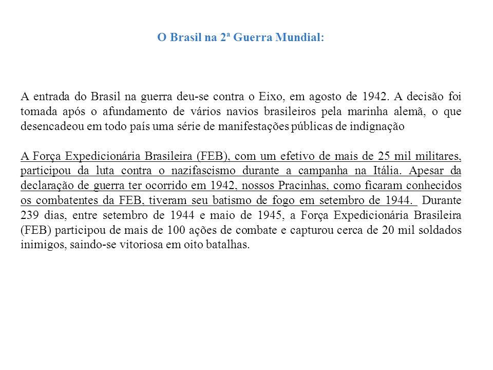 O Brasil na 2ª Guerra Mundial: A entrada do Brasil na guerra deu-se contra o Eixo, em agosto de 1942. A decisão foi tomada após o afundamento de vário