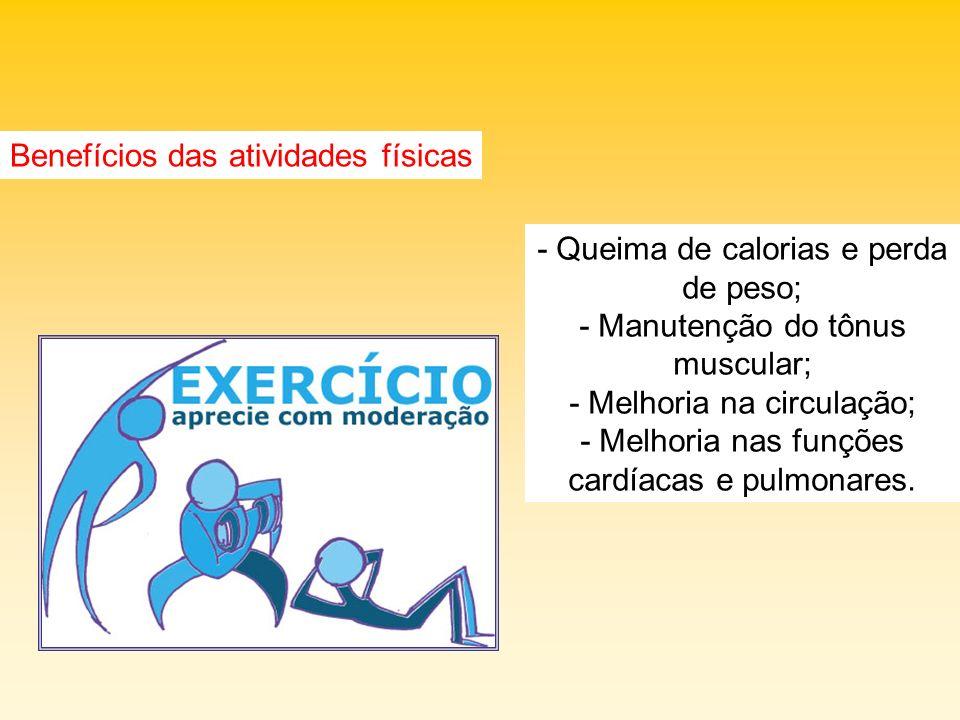 Benefícios das atividades físicas - Queima de calorias e perda de peso; - Manutenção do tônus muscular; - Melhoria na circulação; - Melhoria nas funçõ