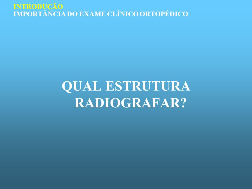 PRÉ-REQUISITOS PARA UM BOM EXAME ORTOPÉDICO Conhecimento anatômico Conhecimento das patologias em ortopedia Sistemática Treinamento INTRODUÇÃO